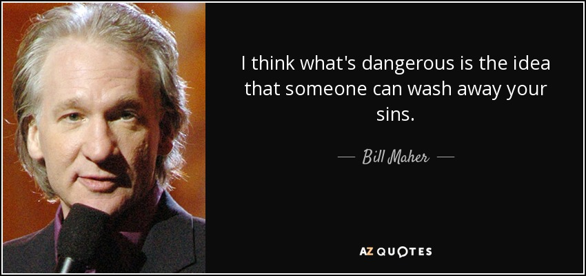 I think what's dangerous is the idea that someone can wash away your sins. - Bill Maher