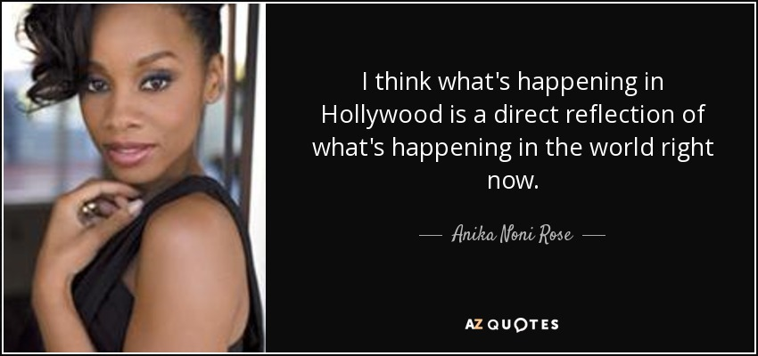 I think what's happening in Hollywood is a direct reflection of what's happening in the world right now. - Anika Noni Rose