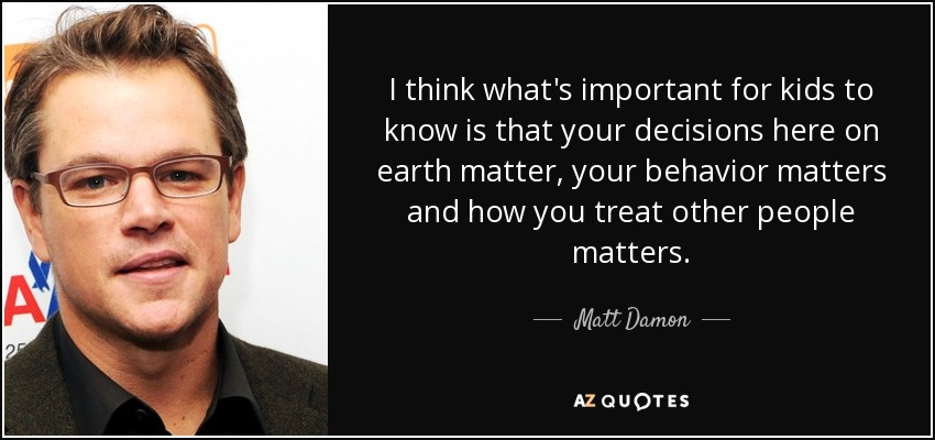 I think what's important for kids to know is that your decisions here on earth matter, your behavior matters and how you treat other people matters. - Matt Damon