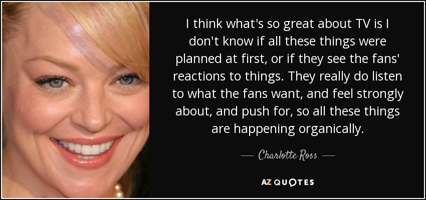 I think what's so great about TV is I don't know if all these things were planned at first, or if they see the fans' reactions to things. They really do listen to what the fans want, and feel strongly about, and push for, so all these things are happening organically. - Charlotte Ross