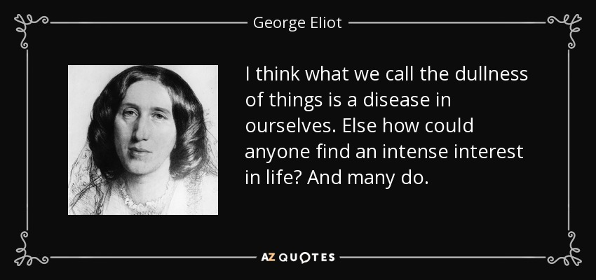 I think what we call the dullness of things is a disease in ourselves. Else how could anyone find an intense interest in life? And many do. - George Eliot