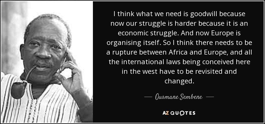 I think what we need is goodwill because now our struggle is harder because it is an economic struggle. And now Europe is organising itself. So I think there needs to be a rupture between Africa and Europe, and all the international laws being conceived here in the west have to be revisited and changed. - Ousmane Sembene