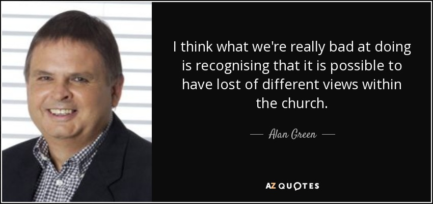 I think what we're really bad at doing is recognising that it is possible to have lost of different views within the church. - Alan Green