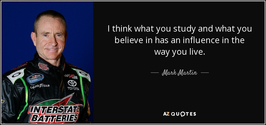 I think what you study and what you believe in has an influence in the way you live. - Mark Martin