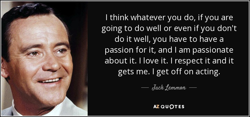 I think whatever you do, if you are going to do well or even if you don't do it well, you have to have a passion for it, and I am passionate about it. I love it. I respect it and it gets me. I get off on acting. - Jack Lemmon