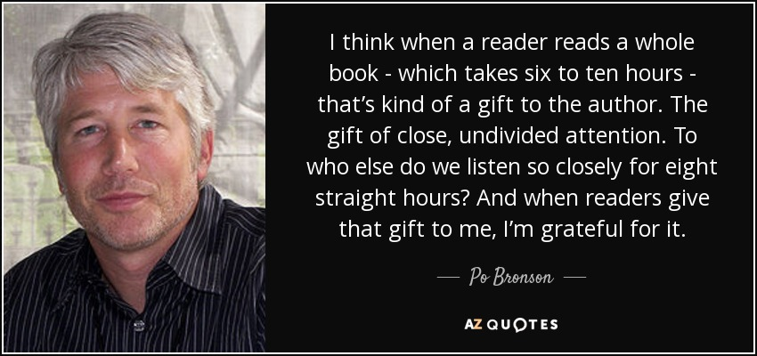 I think when a reader reads a whole book - which takes six to ten hours - that's kind of a gift to the author. The gift of close, undivided attention. To who else do we listen so closely for eight straight hours? And when readers give that gift to me, I'm grateful for it. - Po Bronson