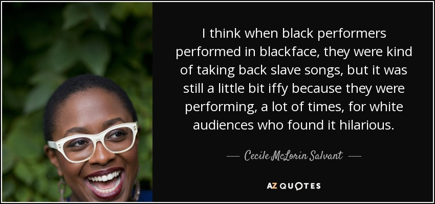 I think when black performers performed in blackface, they were kind of taking back slave songs, but it was still a little bit iffy because they were performing, a lot of times, for white audiences who found it hilarious. - Cecile McLorin Salvant