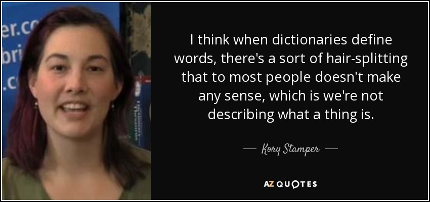 I think when dictionaries define words, there's a sort of hair-splitting that to most people doesn't make any sense, which is we're not describing what a thing is. - Kory Stamper