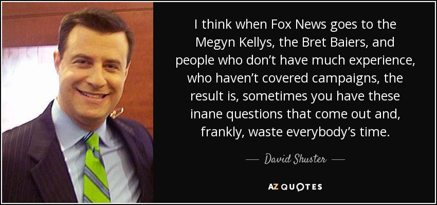 I think when Fox News goes to the Megyn Kellys, the Bret Baiers, and people who don't have much experience, who haven't covered campaigns, the result is, sometimes you have these inane questions that come out and, frankly, waste everybody's time. - David Shuster