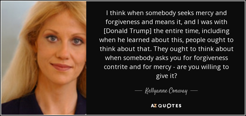I think when somebody seeks mercy and forgiveness and means it, and I was with [Donald Trump] the entire time, including when he learned about this, people ought to think about that. They ought to think about when somebody asks you for forgiveness contrite and for mercy - are you willing to give it? - Kellyanne Conway