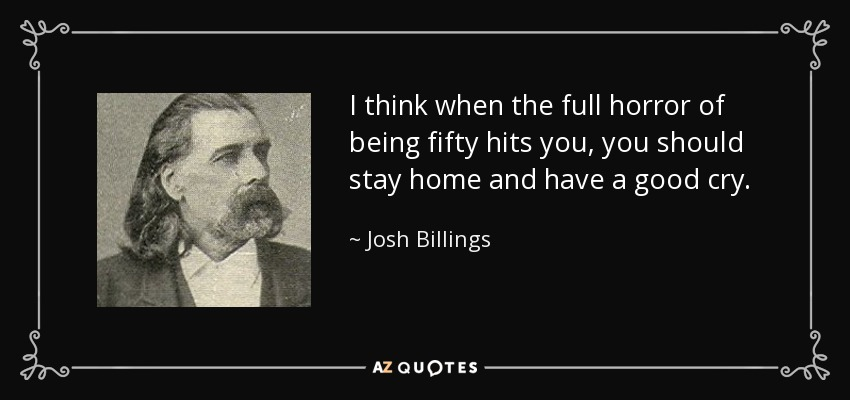I think when the full horror of being fifty hits you, you should stay home and have a good cry. - Josh Billings
