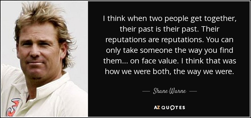 I think when two people get together, their past is their past. Their reputations are reputations. You can only take someone the way you find them... on face value. I think that was how we were both, the way we were. - Shane Warne