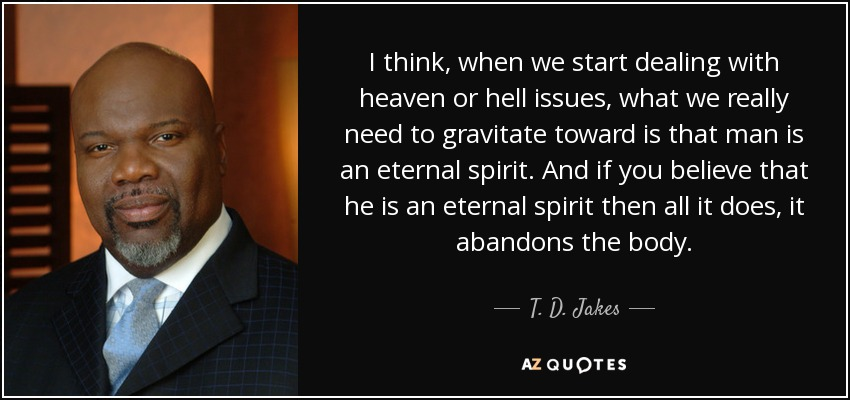 I think, when we start dealing with heaven or hell issues, what we really need to gravitate toward is that man is an eternal spirit. And if you believe that he is an eternal spirit then all it does, it abandons the body. - T. D. Jakes