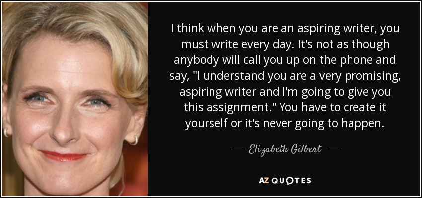 I think when you are an aspiring writer, you must write every day. It's not as though anybody will call you up on the phone and say,