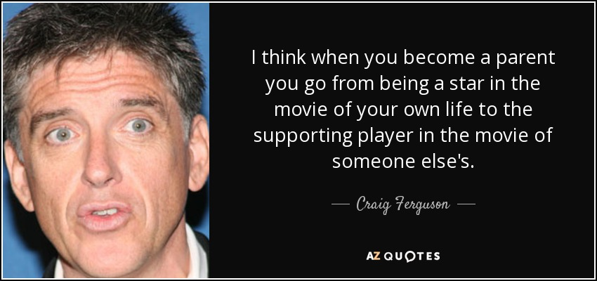 I think when you become a parent you go from being a star in the movie of your own life to the supporting player in the movie of someone else's. - Craig Ferguson