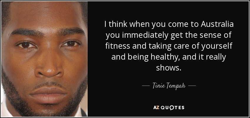 I think when you come to Australia you immediately get the sense of fitness and taking care of yourself and being healthy, and it really shows. - Tinie Tempah