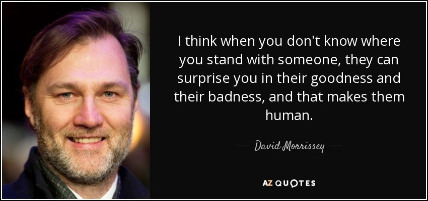 I think when you don't know where you stand with someone, they can surprise you in their goodness and their badness, and that makes them human. - David Morrissey