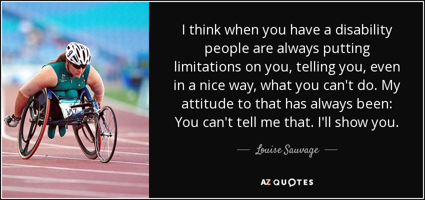 I think when you have a disability people are always putting limitations on you, telling you, even in a nice way, what you can't do. My attitude to that has always been: You can't tell me that. I'll show you. - Louise Sauvage