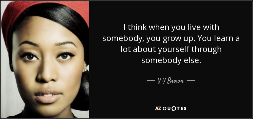 I think when you live with somebody, you grow up. You learn a lot about yourself through somebody else. - V V Brown
