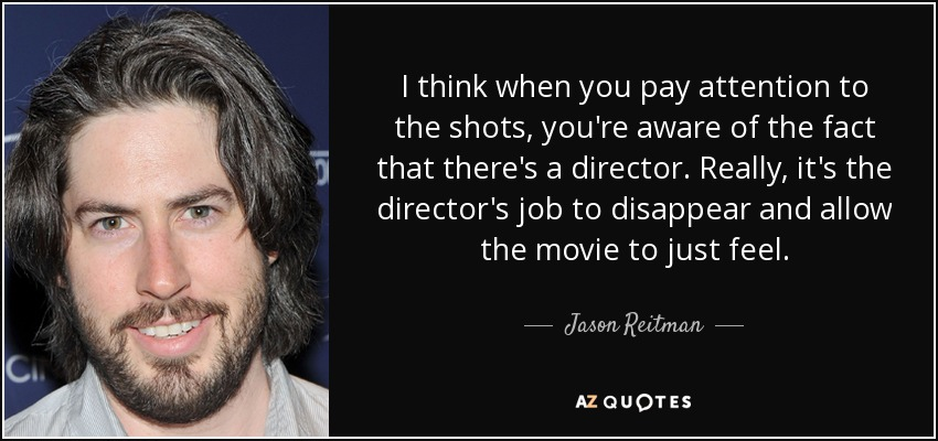 I think when you pay attention to the shots, you're aware of the fact that there's a director. Really, it's the director's job to disappear and allow the movie to just feel. - Jason Reitman