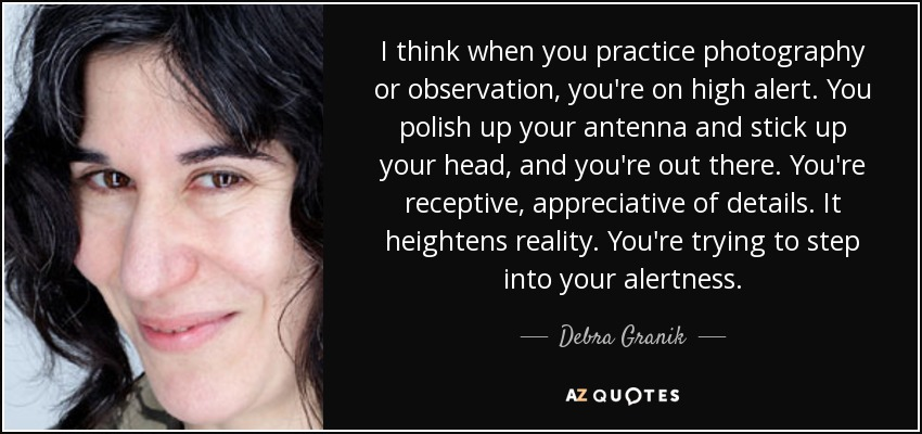 I think when you practice photography or observation, you're on high alert. You polish up your antenna and stick up your head, and you're out there. You're receptive, appreciative of details. It heightens reality. You're trying to step into your alertness. - Debra Granik