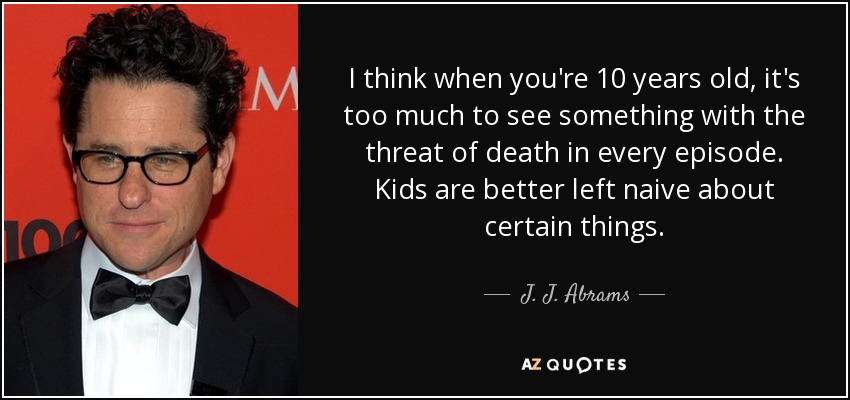 I think when you're 10 years old, it's too much to see something with the threat of death in every episode. Kids are better left naive about certain things. - J. J. Abrams
