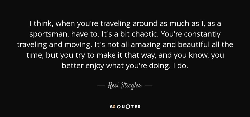 I think, when you're traveling around as much as I, as a sportsman, have to. It's a bit chaotic. You're constantly traveling and moving. It's not all amazing and beautiful all the time, but you try to make it that way, and you know, you better enjoy what you're doing. I do. - Resi Stiegler
