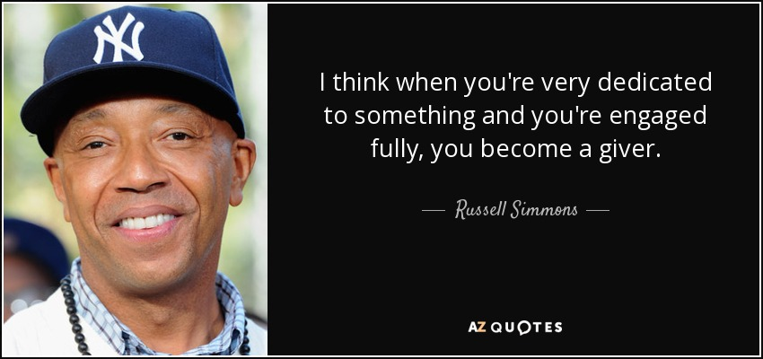 I think when you're very dedicated to something and you're engaged fully, you become a giver. - Russell Simmons