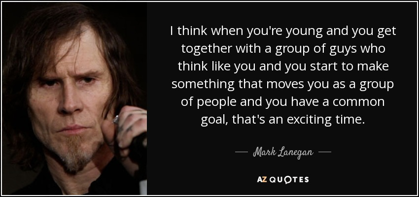 I think when you're young and you get together with a group of guys who think like you and you start to make something that moves you as a group of people and you have a common goal, that's an exciting time. - Mark Lanegan