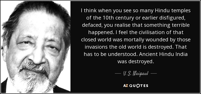 I think when you see so many Hindu temples of the 10th century or earlier disfigured, defaced, you realise that something terrible happened. I feel the civilisation of that closed world was mortally wounded by those invasions the old world is destroyed. That has to be understood. Ancient Hindu India was destroyed. - V. S. Naipaul