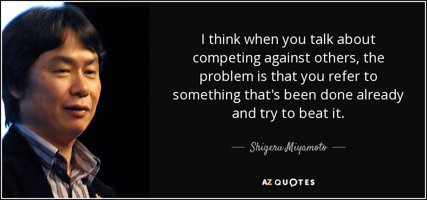 I think when you talk about competing against others, the problem is that you refer to something that's been done already and try to beat it. - Shigeru Miyamoto