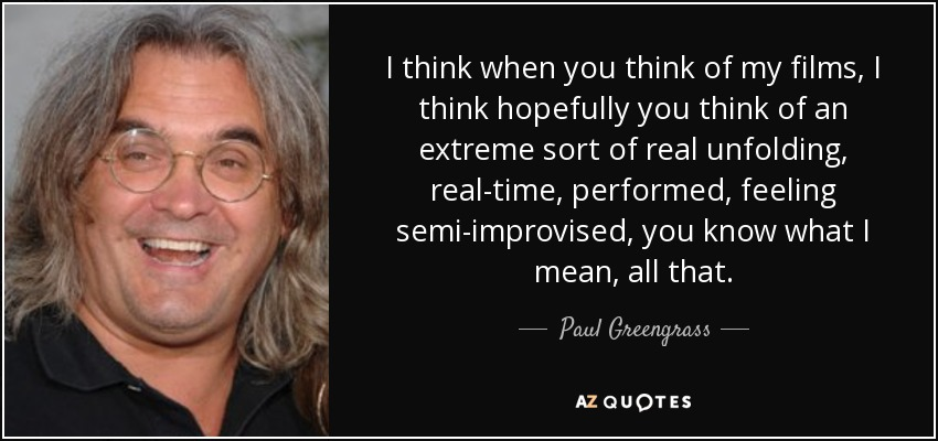 I think when you think of my films, I think hopefully you think of an extreme sort of real unfolding, real-time, performed, feeling semi-improvised, you know what I mean, all that. - Paul Greengrass