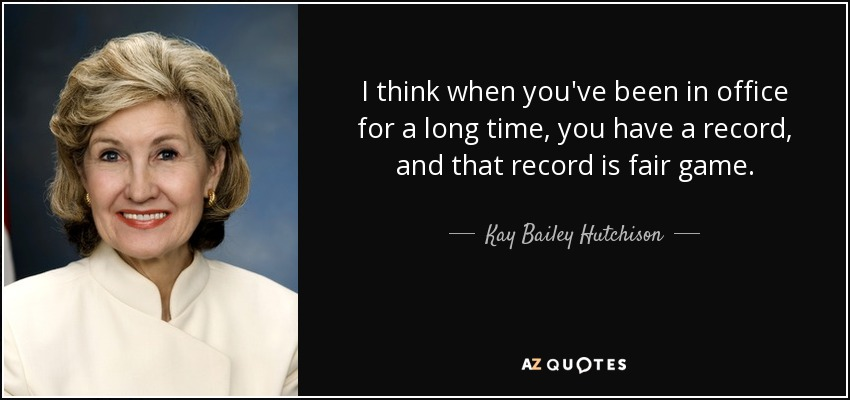 I think when you've been in office for a long time, you have a record, and that record is fair game. - Kay Bailey Hutchison