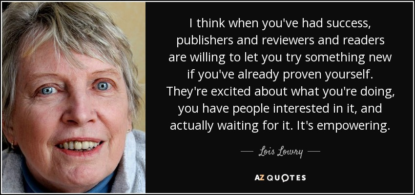 I think when you've had success, publishers and reviewers and readers are willing to let you try something new if you've already proven yourself. They're excited about what you're doing, you have people interested in it, and actually waiting for it. It's empowering. - Lois Lowry