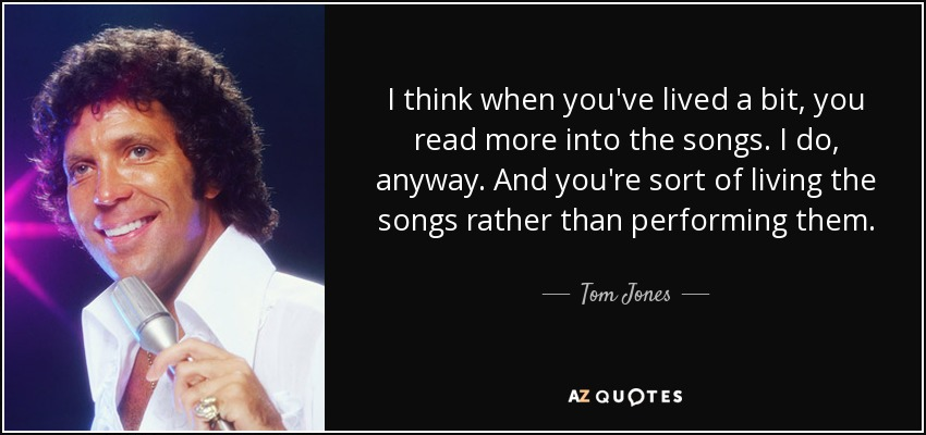 I think when you've lived a bit, you read more into the songs. I do, anyway. And you're sort of living the songs rather than performing them. - Tom Jones