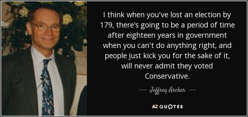 I think when you've lost an election by 179, there's going to be a period of time after eighteen years in government when you can't do anything right, and people just kick you for the sake of it, will never admit they voted Conservative. - Jeffrey Archer