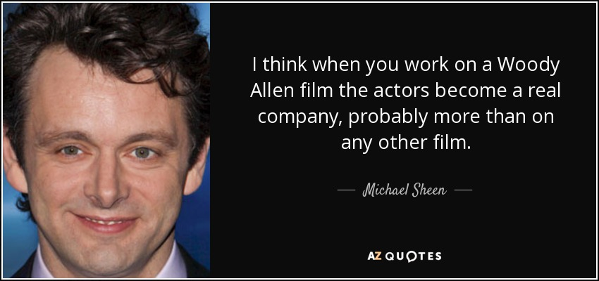 I think when you work on a Woody Allen film the actors become a real company, probably more than on any other film. - Michael Sheen