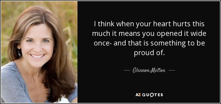 I think when your heart hurts this much it means you opened it wide once- and that is something to be proud of. - Glennon Melton