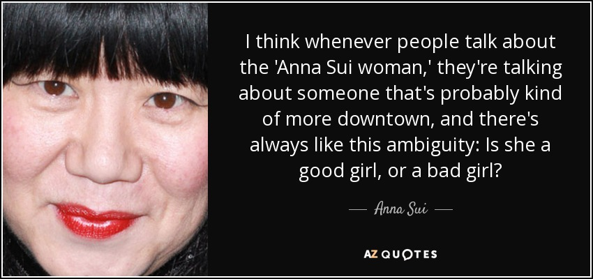 I think whenever people talk about the 'Anna Sui woman,' they're talking about someone that's probably kind of more downtown, and there's always like this ambiguity: Is she a good girl, or a bad girl? - Anna Sui