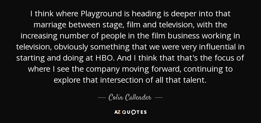I think where Playground is heading is deeper into that marriage between stage, film and television, with the increasing number of people in the film business working in television, obviously something that we were very influential in starting and doing at HBO. And I think that that's the focus of where I see the company moving forward, continuing to explore that intersection of all that talent. - Colin Callender