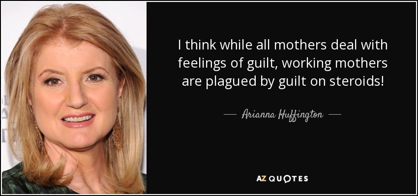 I think while all mothers deal with feelings of guilt, working mothers are plagued by guilt on steroids! - Arianna Huffington