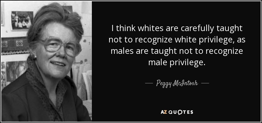I think whites are carefully taught not to recognize white privilege, as males are taught not to recognize male privilege. - Peggy McIntosh