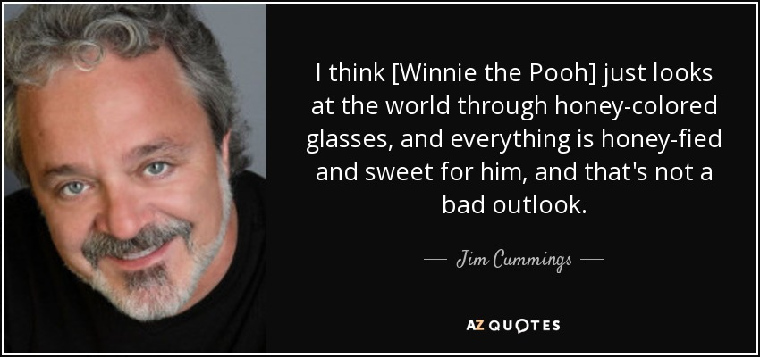 I think [Winnie the Pooh] just looks at the world through honey-colored glasses, and everything is honey-fied and sweet for him, and that's not a bad outlook. - Jim Cummings