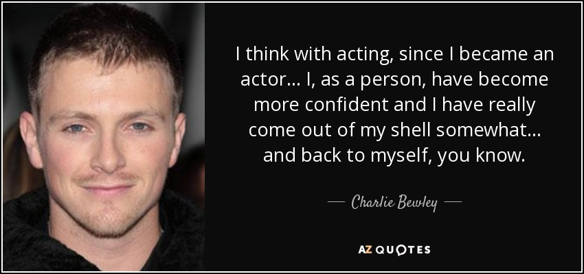 I think with acting, since I became an actor... I, as a person, have become more confident and I have really come out of my shell somewhat... and back to myself, you know. - Charlie Bewley