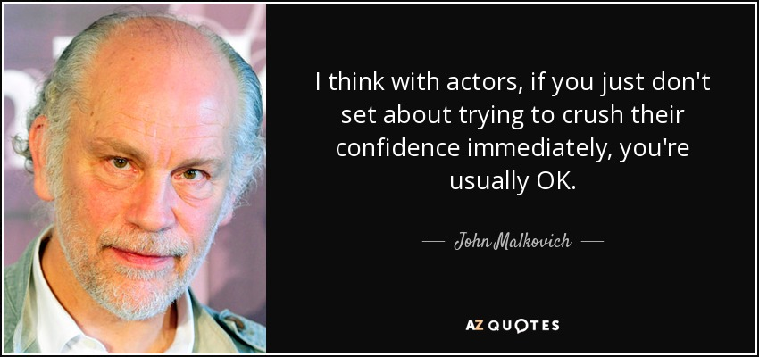 I think with actors, if you just don't set about trying to crush their confidence immediately, you're usually OK. - John Malkovich