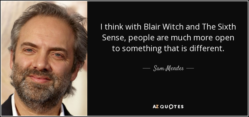 I think with Blair Witch and The Sixth Sense, people are much more open to something that is different. - Sam Mendes
