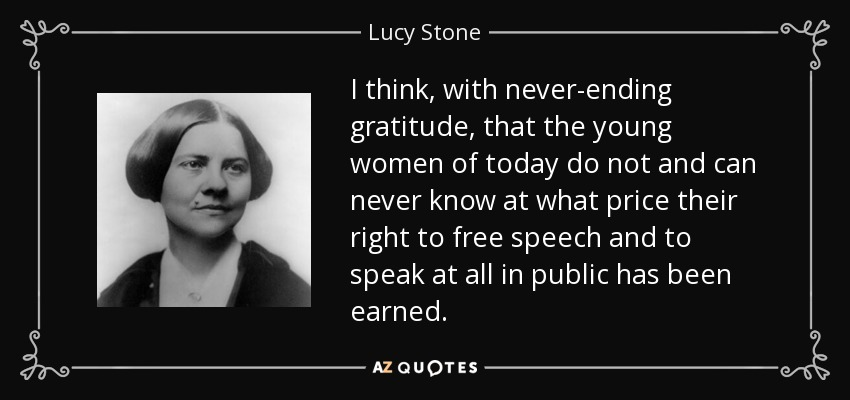 I think, with never-ending gratitude, that the young women of today do not and can never know at what price their right to free speech and to speak at all in public has been earned. - Lucy Stone