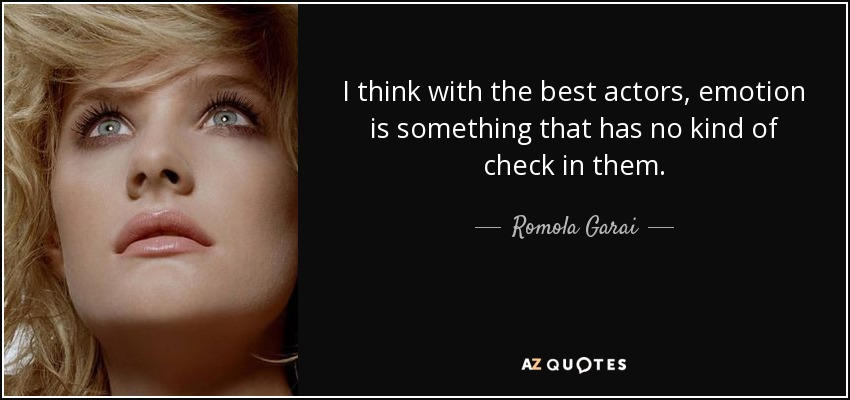 I think with the best actors, emotion is something that has no kind of check in them. - Romola Garai