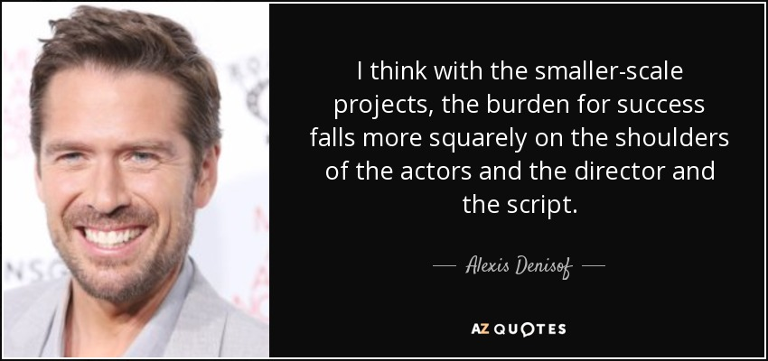 I think with the smaller-scale projects, the burden for success falls more squarely on the shoulders of the actors and the director and the script. - Alexis Denisof