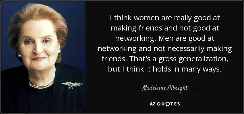 I think women are really good at making friends and not good at networking. Men are good at networking and not necessarily making friends. That's a gross generalization, but I think it holds in many ways. - Madeleine Albright